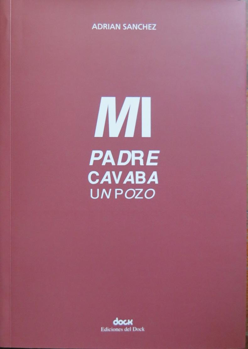 """""""Mi padre cavaba un pozo"""" (Tercer Premio del FNA, edición 2012; Ediciones del Dock, 2013)"""